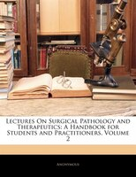 Lectures On Surgical Pathology And Therapeutics: A Handbook For Students And Practitioners, Volume 2