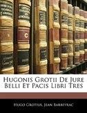 Hugonis Grotii De Jure Belli Et Pacis Libri Tres