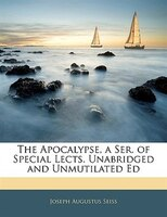 The Apocalypse, a Ser. of Special Lects. Unabridged and Unmutilated Ed