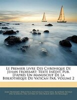 Le Premier Livre Des Chronique De Jehan Froissart: Texte InTdit, Pub. D'aprFs Un Manuscrit De La BibliothFque Du Vatican