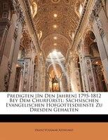 Predigten [In Den Jahren] 1795-1812 Bey Dem Churfürstl: Sächsischen Evangelischen Hofgottesdienste Zu Dresden Gehalten