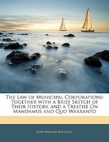 The Law of Municipal Corporations: Together with a Brief Sketch of Their History, and a Treatise On Mandamus and Quo Warranto