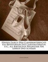 Führer Durch Den Clavierunterricht: Ein Repertorium Der Clavierliteratur Etc., Als Kritischer Wegweiser Für Lehrer Und