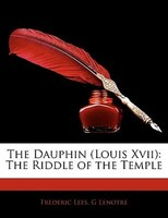 The Dauphin (Louis Xvii): The Riddle of the Temple
