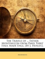 The Travels of ... Father Montfaucon from Paris Thro' Italy. Made Engl. [By J. Henley.].