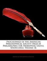 Proceedings Of The American Philosophical Society Held At Philadelphia For Promoting Useful Knowledge, Volume 36