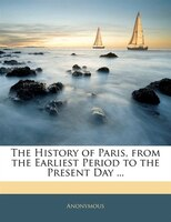 The History Of Paris, From The Earliest Period To The Present Day ...