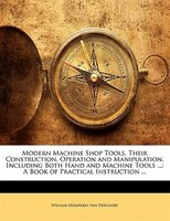 Modern Machine Shop Tools, Their Construction, Operation And Manipulation, Including Both Hand And Machine Tools ...: A Book Of Pr