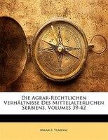 Die Agrar-Rechtlichen Verhältnisse Des Mittelalterlichen Serbiens, Volumes 39-42