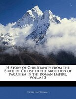 History of Christianity from the Birth of Christ to the Abolition of Paganism in the Roman Empire, Volume 3