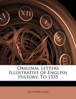 Original Letters Illustrative of English History: To 1535