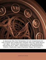 A Manual On the Winding Up of Companies by the Court of Chancery: Under the Act and Rules of 1862 : With the Industrial and Provid