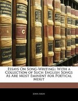Essays On Song-writing: : With A Collection Of Such English Songs As Are Most Eminent For Poetical Merit