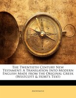 The Twentieth Century New Testament: A Translation Into Modern English Made from the Original Greek (Westcott &