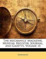 The Mechanics' Magazine, Museum, Register, Journal, And Gazette, Volume 15