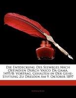 Die Entdeckung Des Seeweges Nach Ostindien Durch Vasco Da Gama, 1497/8: Vortrag, Gehalten In Der Gehe-stiftung Zu Dresden Am 9. Ok