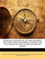 Official Catalogue Of The Japanese Section: And Descriptive Notes On The Industry And Agriculture Of Japan