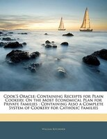 Cook's Oracle: Containing Receipts for Plain Cookery, On the Most Economical Plan for Private Families : Containin