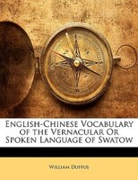 English-chinese Vocabulary Of The Vernacular Or Spoken Language Of Swatow