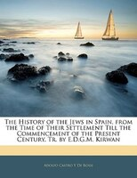 The History of the Jews in Spain, from the Time of Their Settlement Till the Commencement of the Present Century, Tr. by E.D.G.M.