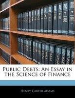 Public Debts: An Essay in the Science of Finance