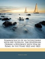 Reminiscences Of An Intercourse With Mr. Niebuhr, The Historian: During A Residence With Him In Rome, In The Years 1822 And 1823
