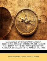Catalogue Of Mexican Maiolica Belonging To Mrs. Robert W. De Forest: Exhibited By The Hispanic Society Of America, February 18 To
