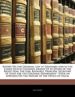 Report On The Criminal Law At Demerara And In The Ceded Dutch Colonies: Drawn Up By Desire Of The Right Hon. The Earl Bathurst, Pr