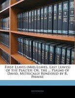 First Leaves (mid-leaves, Last Leaves) Of The Psalter: Or, The ... Psalms Of David, Metrically Rendered By R. Phayre