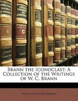Brann The Iconoclast: A Collection Of The Writings Of W. C. Brann