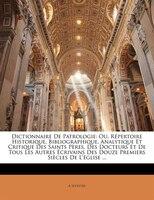 Dictionnaire De Patrologie: Ou, Répertoire Historique, Bibliographique, Analytique Et Critique Des Saints Pères, Des