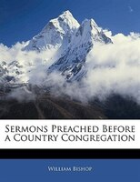 Sermons Preached Before A Country Congregation - William Bishop