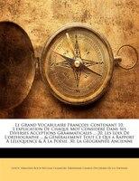 Le Grand Vocabulaire François: Contenant 10. L'explication De Chaque Mot Considéré Dans Ses Diverses