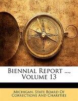 Biennial Report ..., Volume 13