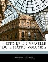 Histoire Universelle Du Théâtre, Volume 2