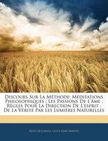 Discours Sur La Méthode: Méditations Philosophiques ; Les Passions De L'âme ; Règles Pour La
