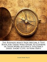 The Business Man's Vade Mecum: A Text Book For Those Who Desire To Combine In Their Work Accuracy, Efficiency Speed,