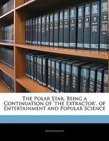 The Polar Star, Being A Continuation Of 'the Extractor', Of Entertainment And Popular Science
