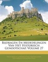 Bijdragen En Mededelingen Van Het Historisch Genootschap, Volume 27