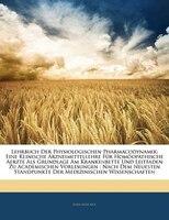 Lehrbuch Der Physiologischen Pharmacodynamik: Eine Klinische Arzneimittellehre Für Homöopathische Aerzte Als Grundlage