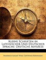 Kleine Schriften In Lateinischer Und Deutscher Sprache: Deutsche Aufsätze