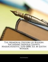 The Memorial History Of Boston: Including Suffolk County, Massachusetts. 1630-1880. Ed. By Justin Winsor