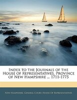 Index To The Journals Of The House Of Representatives, Province Of New Hampshire ... 1711-1775