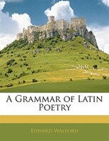 A Grammar Of Latin Poetry