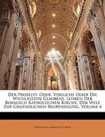 Der Proselyt, Oder, Versuche Ueber Die Wichligsten Glaubens, Lehren Der Roemisch Katholischen Kirche, Der Welt Zur Gruendlichen Be