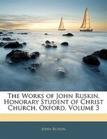 The Works Of John Ruskin, Honorary Student Of Christ Church, Oxford, Volume 3