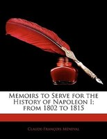 Memoirs To Serve For The History Of Napoleon I; From 1802 To 1815