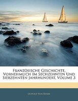 Französische Geschichte, Vornehmlich Im Sechzehnten Und Siebzehnten Jahrhundert, Volume 3