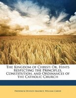 The Kingdom Of Christ: Or, Hints Respecting The Principles, Constitution, And Ordinances Of The Catholic Church