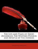 The Life And Times Of David Zeisberger: The Western Pioneer And Apostle Of The Indians